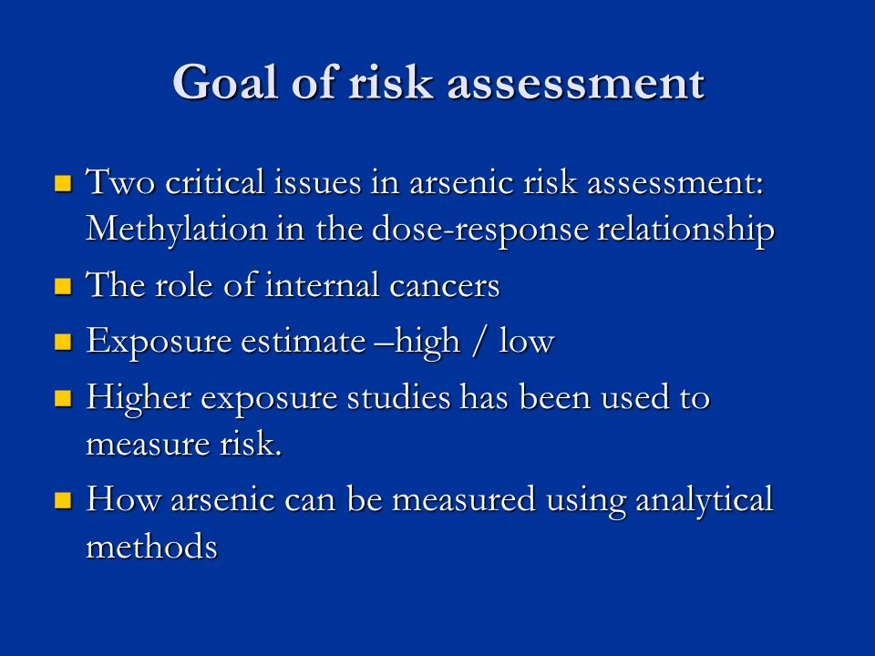 Goal of risk assessment Two critical issues in arsenic risk assessment: Methylation in the dose-response relationship Two critical issues in arsenic risk assessment: Methylation in the dose-response relationship The role of internal cancers The role of internal cancers Exposure estimate –high / low Exposure estimate –high / low Higher exposure studies has been used to measure risk.