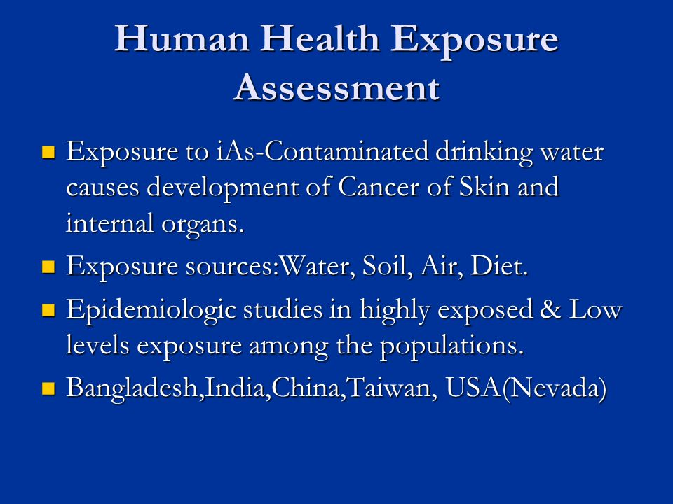 Human Health Exposure Assessment Exposure to iAs-Contaminated drinking water causes development of Cancer of Skin and internal organs.
