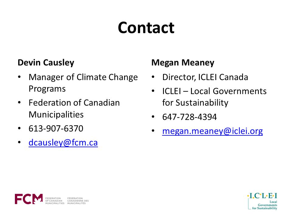 Contact Devin Causley Manager of Climate Change Programs Federation of Canadian Municipalities Megan Meaney Director, ICLEI Canada ICLEI – Local Governments for Sustainability