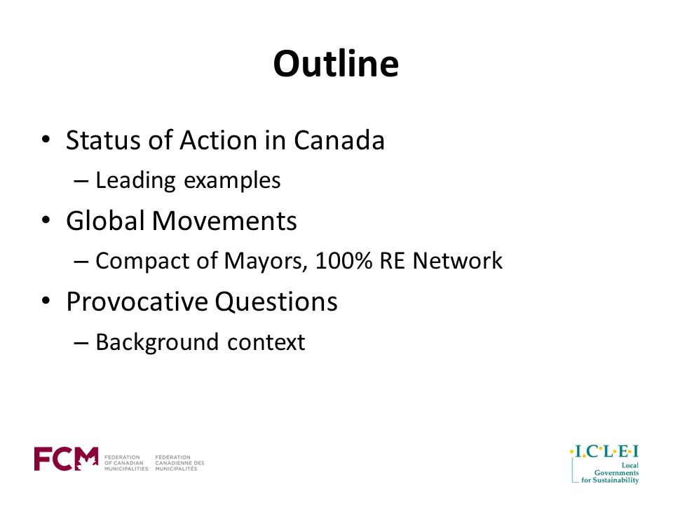 Outline Status of Action in Canada – Leading examples Global Movements – Compact of Mayors, 100% RE Network Provocative Questions – Background context