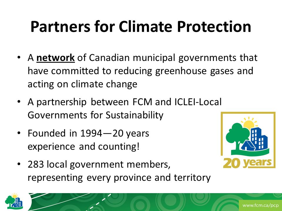 Partners for Climate Protection A network of Canadian municipal governments that have committed to reducing greenhouse gases and acting on climate change A partnership between FCM and ICLEI-Local Governments for Sustainability Founded in 1994—20 years experience and counting.