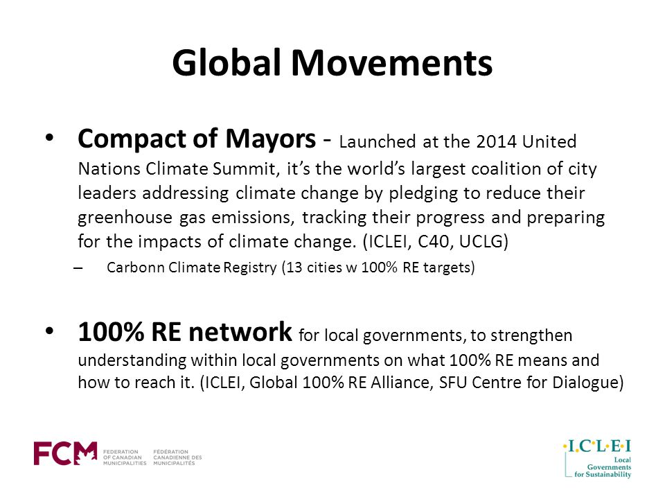 Global Movements Compact of Mayors - Launched at the 2014 United Nations Climate Summit, it's the world's largest coalition of city leaders addressing climate change by pledging to reduce their greenhouse gas emissions, tracking their progress and preparing for the impacts of climate change.