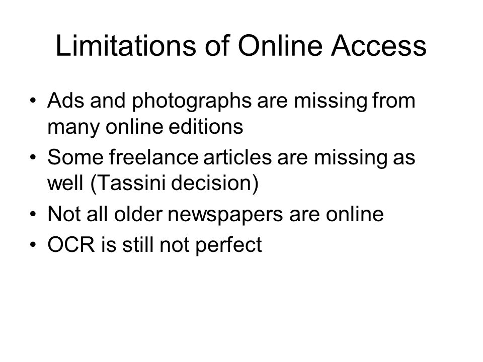 Limitations of Online Access Ads and photographs are missing from many online editions Some freelance articles are missing as well (Tassini decision) Not all older newspapers are online OCR is still not perfect