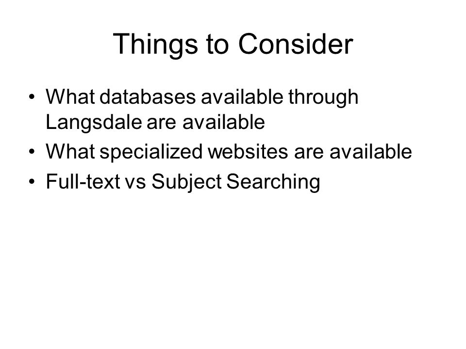 Things to Consider What databases available through Langsdale are available What specialized websites are available Full-text vs Subject Searching