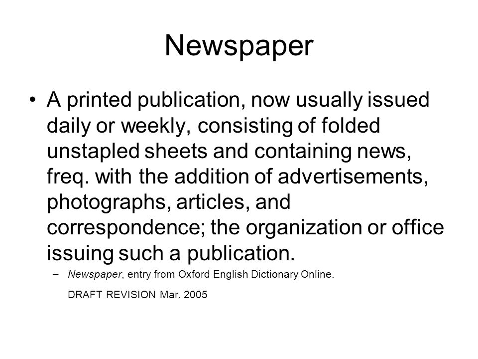 Newspaper A printed publication, now usually issued daily or weekly, consisting of folded unstapled sheets and containing news, freq.