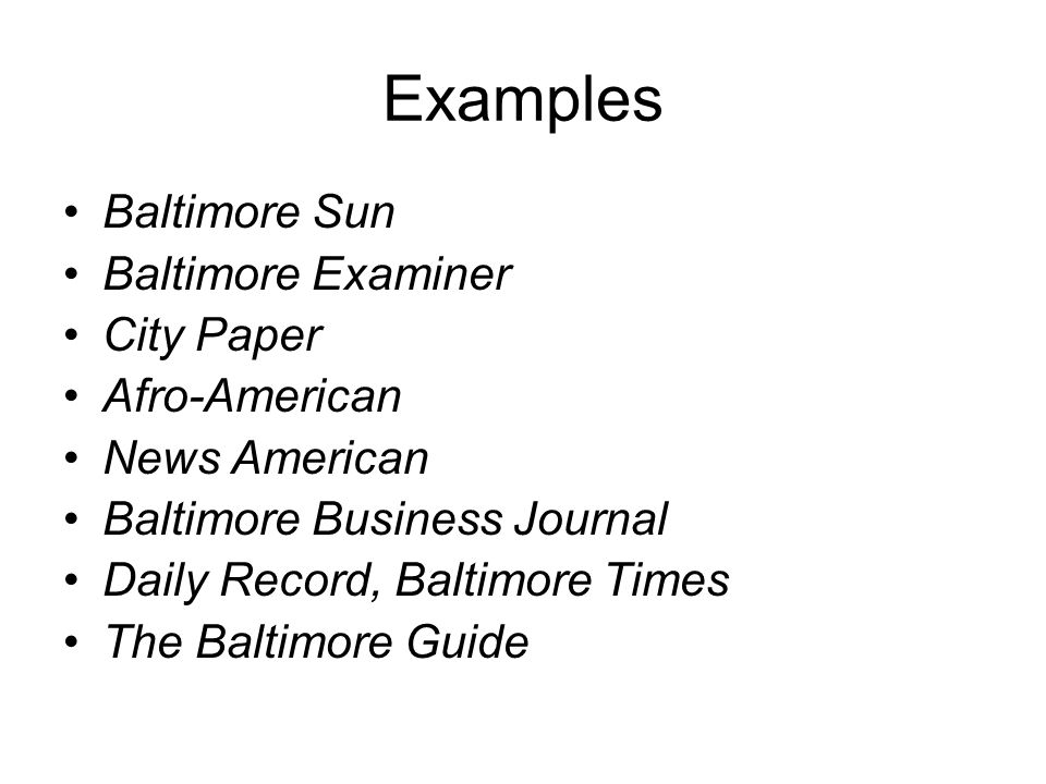 Examples Baltimore Sun Baltimore Examiner City Paper Afro-American News American Baltimore Business Journal Daily Record, Baltimore Times The Baltimore Guide
