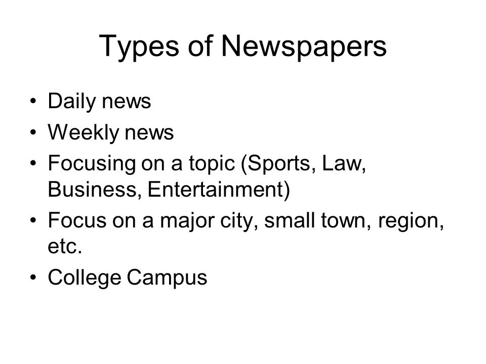 Types of Newspapers Daily news Weekly news Focusing on a topic (Sports, Law, Business, Entertainment) Focus on a major city, small town, region, etc.