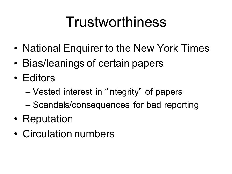 Trustworthiness National Enquirer to the New York Times Bias/leanings of certain papers Editors –Vested interest in integrity of papers –Scandals/consequences for bad reporting Reputation Circulation numbers
