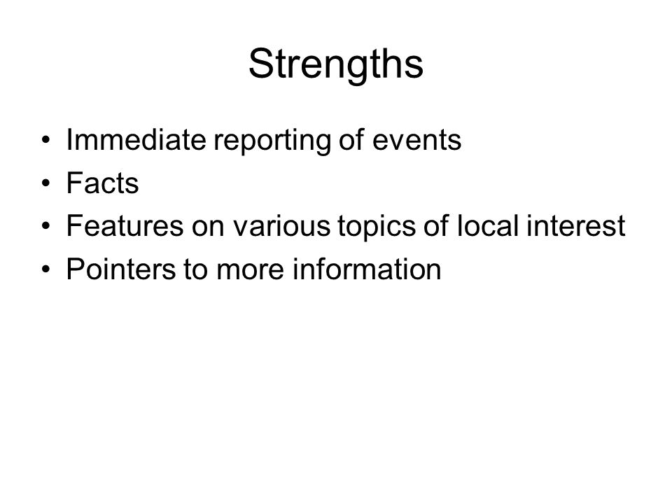 Strengths Immediate reporting of events Facts Features on various topics of local interest Pointers to more information