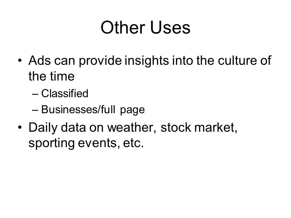 Other Uses Ads can provide insights into the culture of the time –Classified –Businesses/full page Daily data on weather, stock market, sporting events, etc.