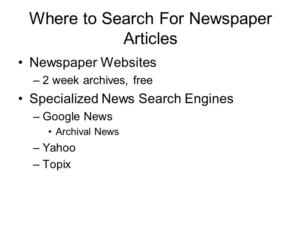Where to Search For Newspaper Articles Newspaper Websites –2 week archives, free Specialized News Search Engines –Google News Archival News –Yahoo –Topix