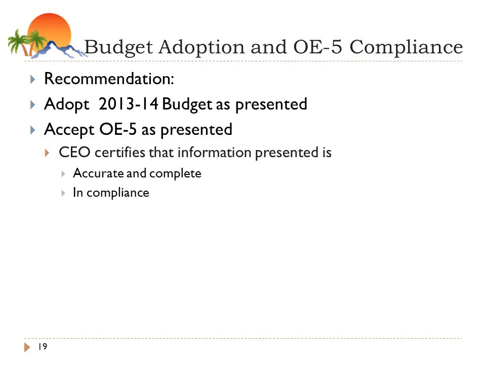 Budget Adoption and OE-5 Compliance 19  Recommendation:  Adopt Budget as presented  Accept OE-5 as presented  CEO certifies that information presented is  Accurate and complete  In compliance