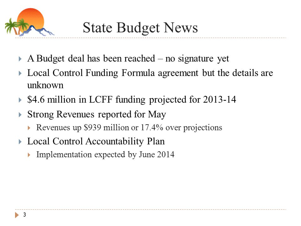 State Budget News 3  A Budget deal has been reached – no signature yet  Local Control Funding Formula agreement but the details are unknown  $4.6 million in LCFF funding projected for  Strong Revenues reported for May  Revenues up $939 million or 17.4% over projections  Local Control Accountability Plan  Implementation expected by June 2014