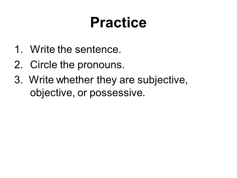 Practice 1.Write the sentence. 2.Circle the pronouns.