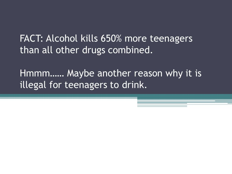 FACT: Alcohol kills 650% more teenagers than all other drugs combined.