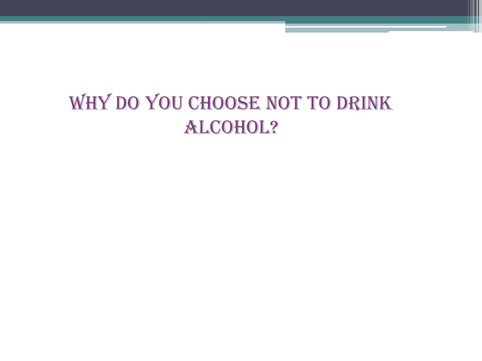 Why do you choose not to drink alcohol