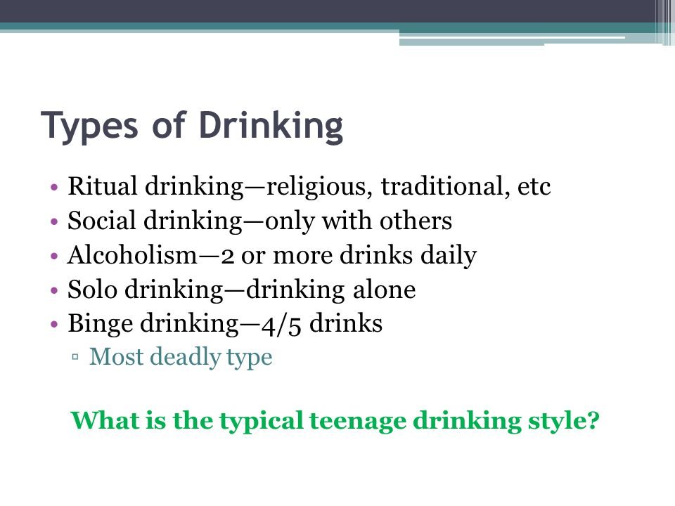 Types of Drinking Ritual drinking—religious, traditional, etc Social drinking—only with others Alcoholism—2 or more drinks daily Solo drinking—drinking alone Binge drinking—4/5 drinks ▫Most deadly type What is the typical teenage drinking style
