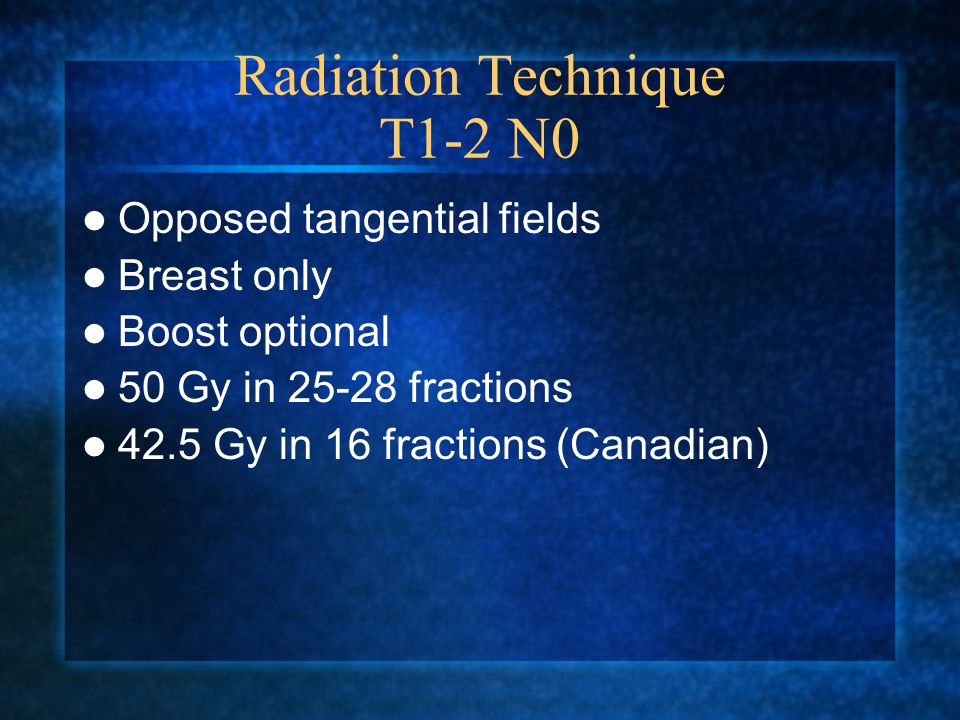 Radiation Technique T1-2 N0 Opposed tangential fields Breast only Boost optional 50 Gy in fractions 42.5 Gy in 16 fractions (Canadian)