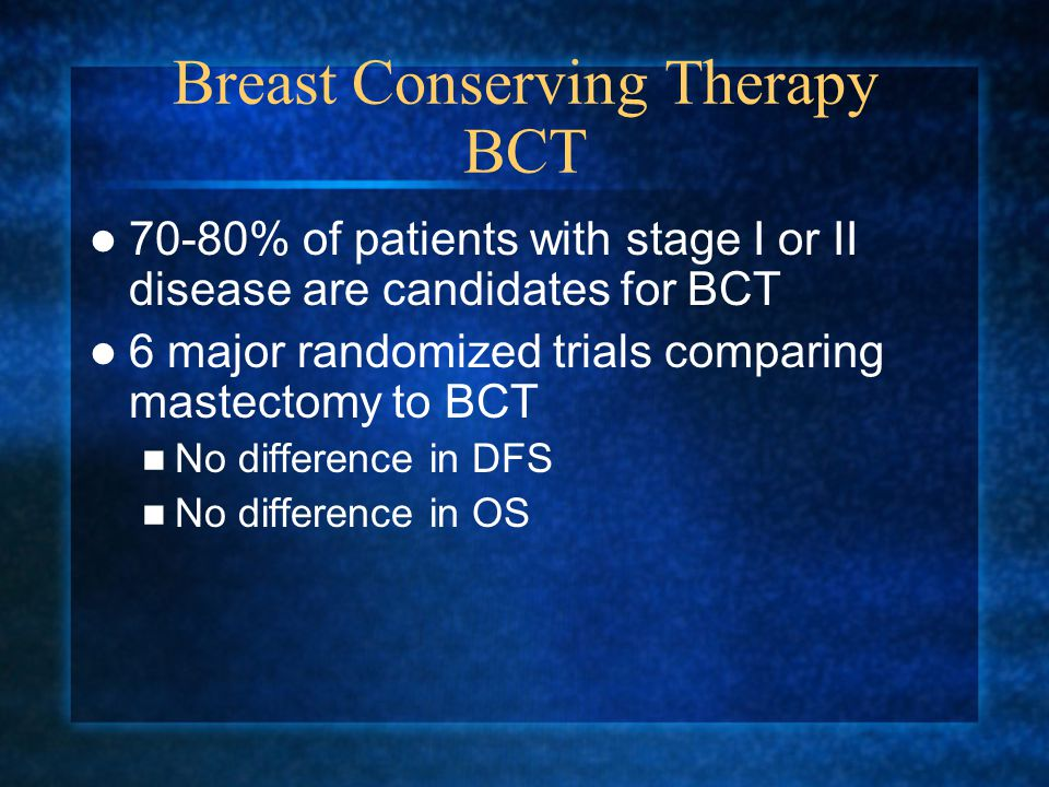 Breast Conserving Therapy BCT 70-80% of patients with stage I or II disease are candidates for BCT 6 major randomized trials comparing mastectomy to BCT No difference in DFS No difference in OS