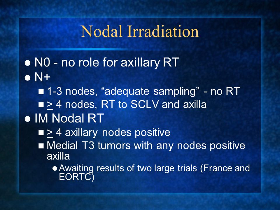 Nodal Irradiation N0 - no role for axillary RT N+ 1-3 nodes, adequate sampling - no RT > 4 nodes, RT to SCLV and axilla IM Nodal RT > 4 axillary nodes positive Medial T3 tumors with any nodes positive axilla Awaiting results of two large trials (France and EORTC)