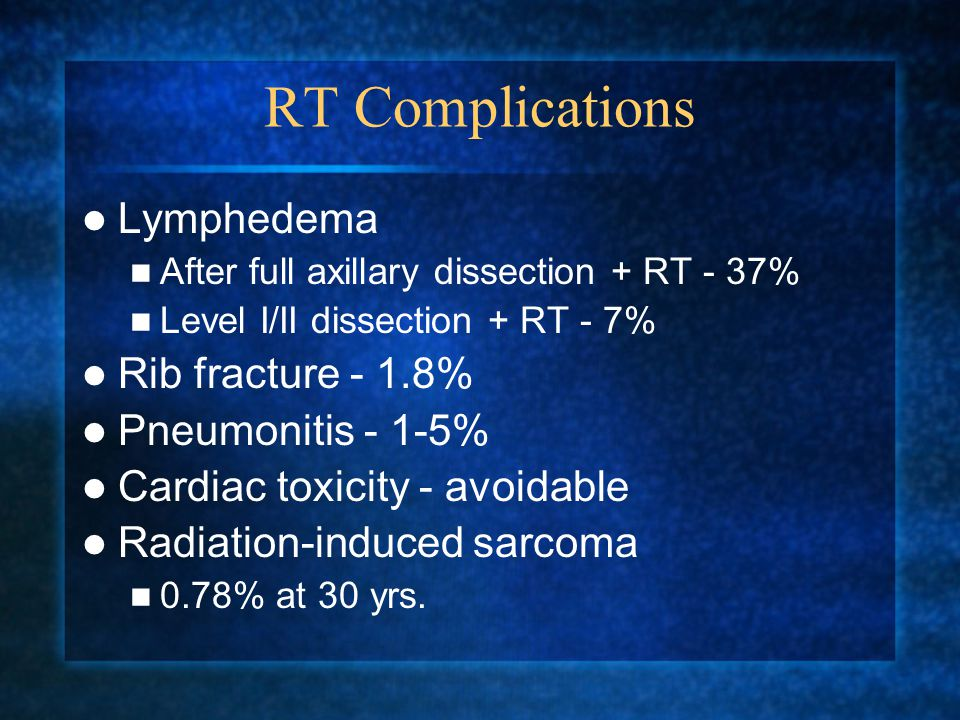 RT Complications Lymphedema After full axillary dissection + RT - 37% Level I/II dissection + RT - 7% Rib fracture - 1.8% Pneumonitis - 1-5% Cardiac toxicity - avoidable Radiation-induced sarcoma 0.78% at 30 yrs.