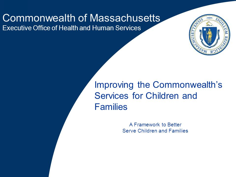 Commonwealth of Massachusetts Executive Office of Health and Human Services Improving the Commonwealth's Services for Children and Families A Framework to Better Serve Children and Families