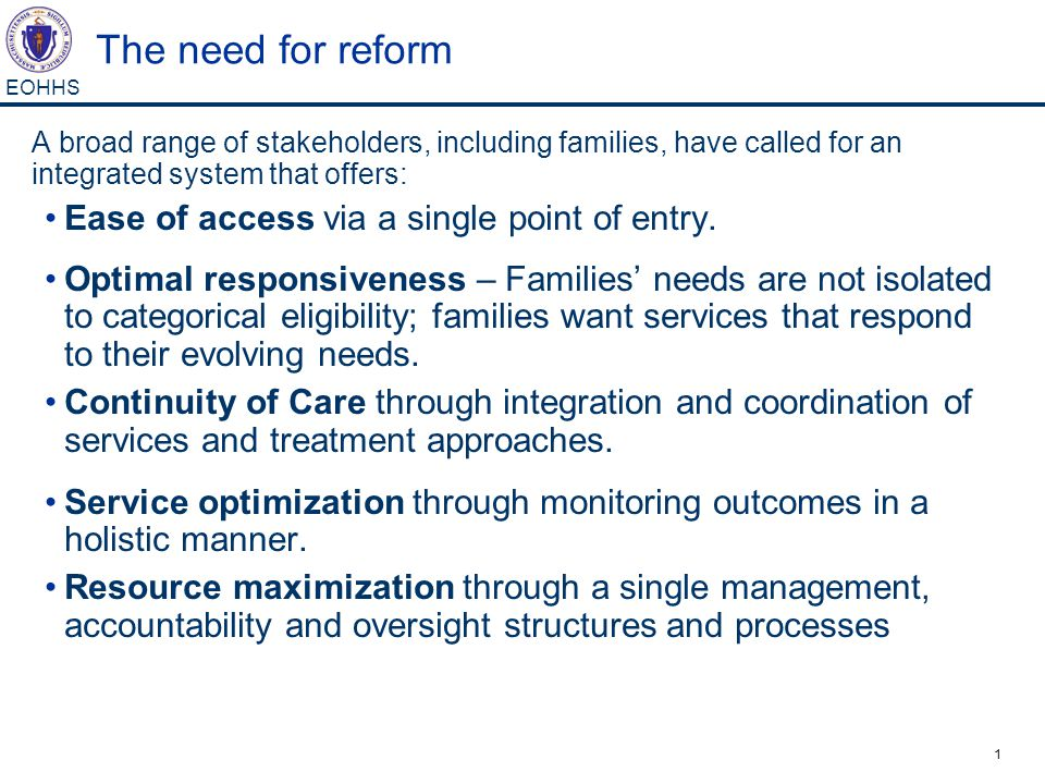 1 EOHHS The need for reform A broad range of stakeholders, including families, have called for an integrated system that offers: Ease of access via a single point of entry.