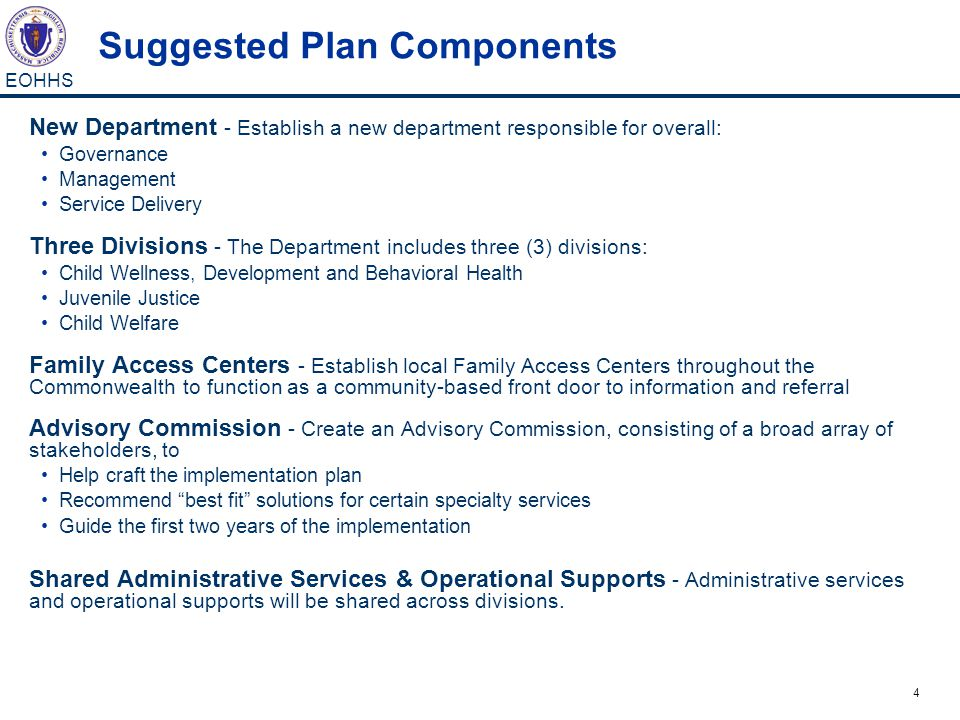 4 EOHHS Suggested Plan Components New Department - Establish a new department responsible for overall: Governance Management Service Delivery Three Divisions - The Department includes three (3) divisions: Child Wellness, Development and Behavioral Health Juvenile Justice Child Welfare Family Access Centers - Establish local Family Access Centers throughout the Commonwealth to function as a community-based front door to information and referral Advisory Commission - Create an Advisory Commission, consisting of a broad array of stakeholders, to Help craft the implementation plan Recommend best fit solutions for certain specialty services Guide the first two years of the implementation Shared Administrative Services & Operational Supports - Administrative services and operational supports will be shared across divisions.
