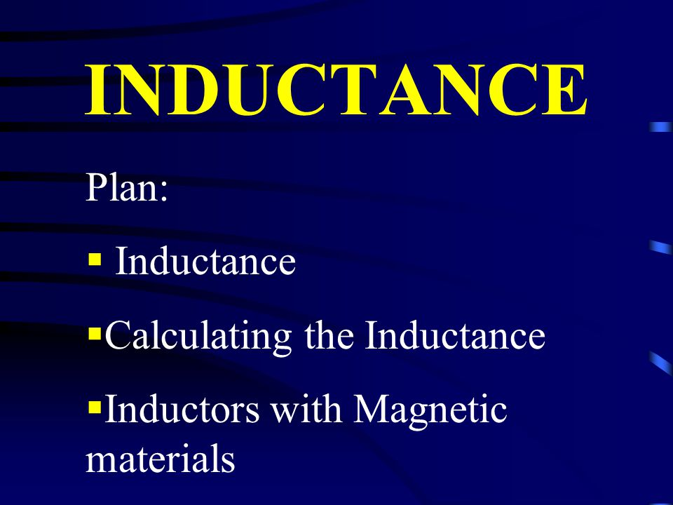 INDUCTANCE Plan:  Inductance  Calculating the Inductance  Inductors with Magnetic materials