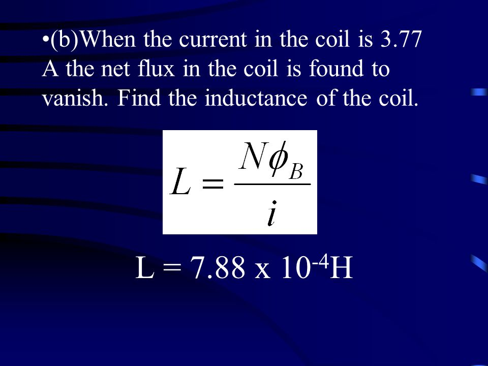 L = 7.88 x H (b)When the current in the coil is 3.77 A the net flux in the coil is found to vanish.