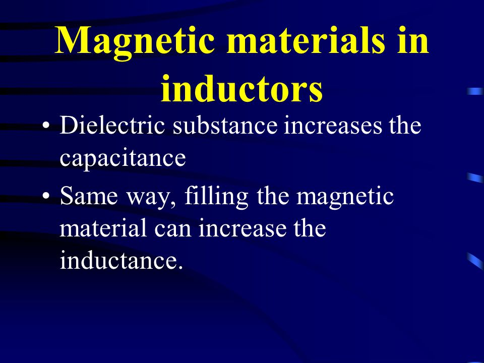 Magnetic materials in inductors Dielectric substance increases the capacitance Same way, filling the magnetic material can increase the inductance.