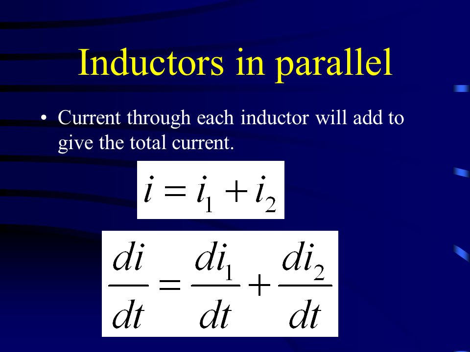 Inductors in parallel Current through each inductor will add to give the total current.