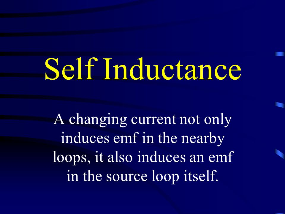 Self Inductance A changing current not only induces emf in the nearby loops, it also induces an emf in the source loop itself.