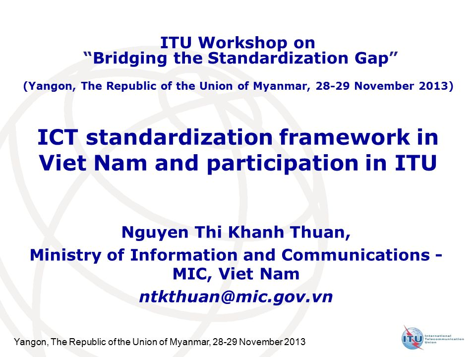 Yangon, The Republic of the Union of Myanmar, November 2013 ICT standardization framework in Viet Nam and participation in ITU Nguyen Thi Khanh Thuan, Ministry of Information and Communications - MIC, Viet Nam ITU Workshop on Bridging the Standardization Gap (Yangon, The Republic of the Union of Myanmar, November 2013)