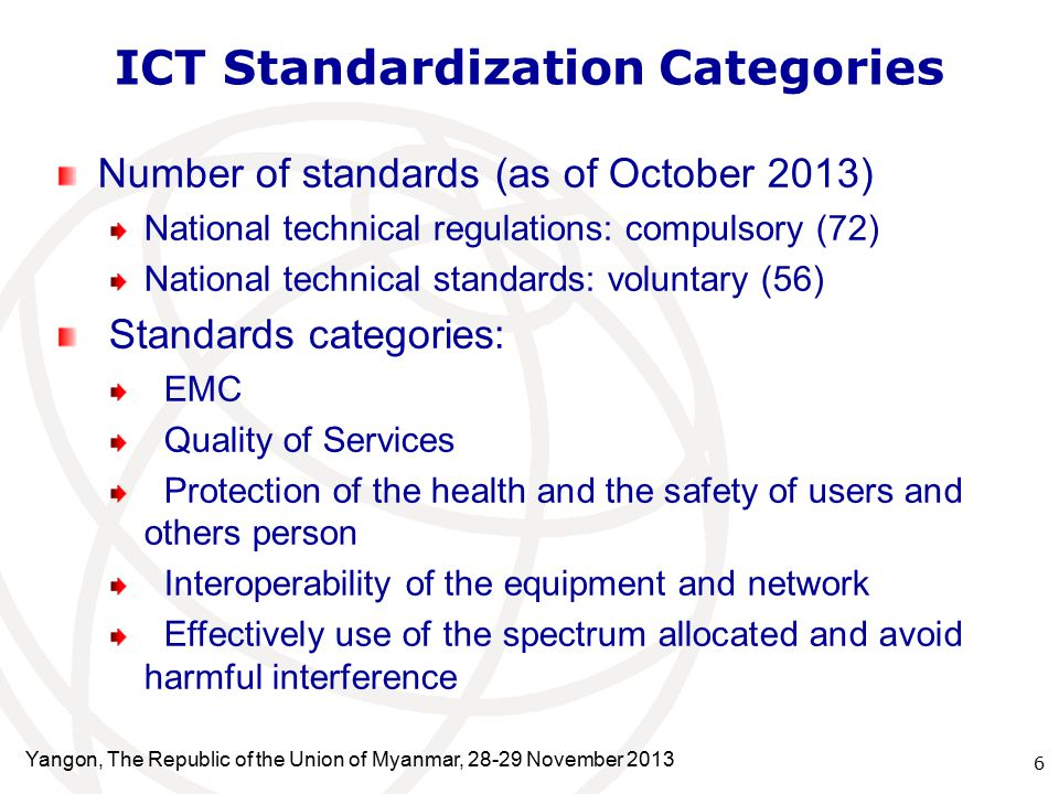 ICT Standardization Categories Number of standards (as of October 2013) National technical regulations: compulsory (72) National technical standards: voluntary (56) Standards categories: EMC Quality of Services Protection of the health and the safety of users and others person Interoperability of the equipment and network Effectively use of the spectrum allocated and avoid harmful interference 6 Yangon, The Republic of the Union of Myanmar, November 2013