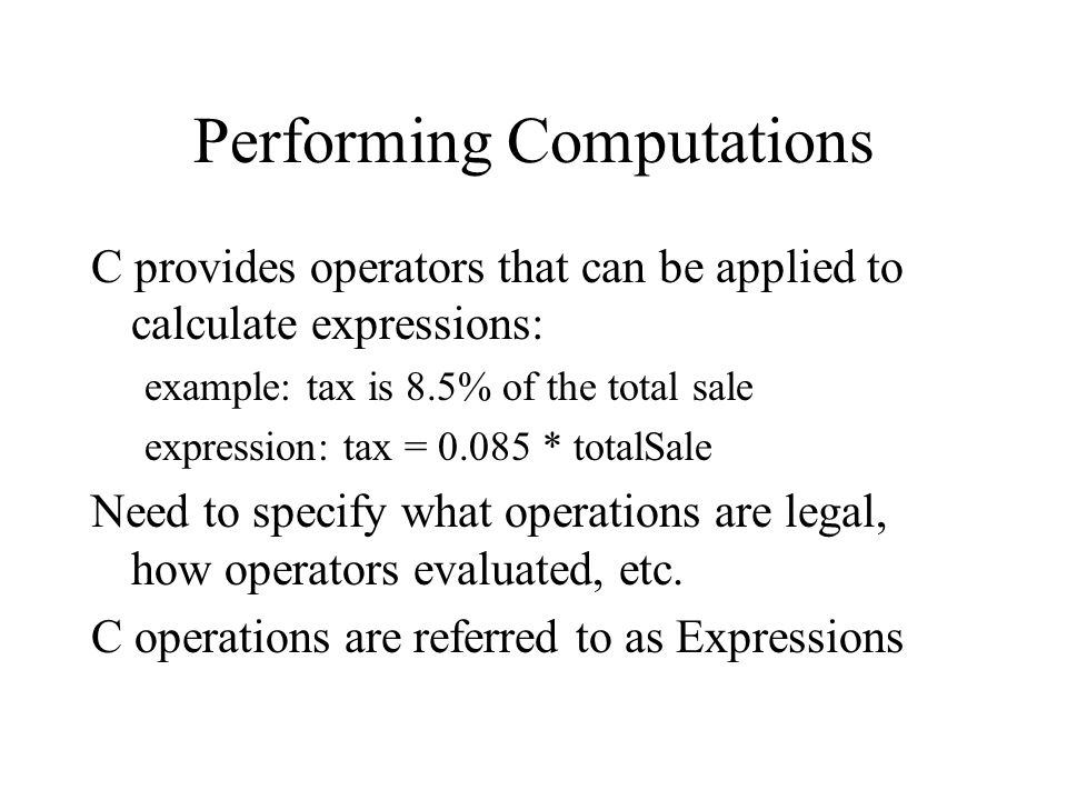 Performing Computations C provides operators that can be applied to calculate expressions: example: tax is 8.5% of the total sale expression: tax = * totalSale Need to specify what operations are legal, how operators evaluated, etc.