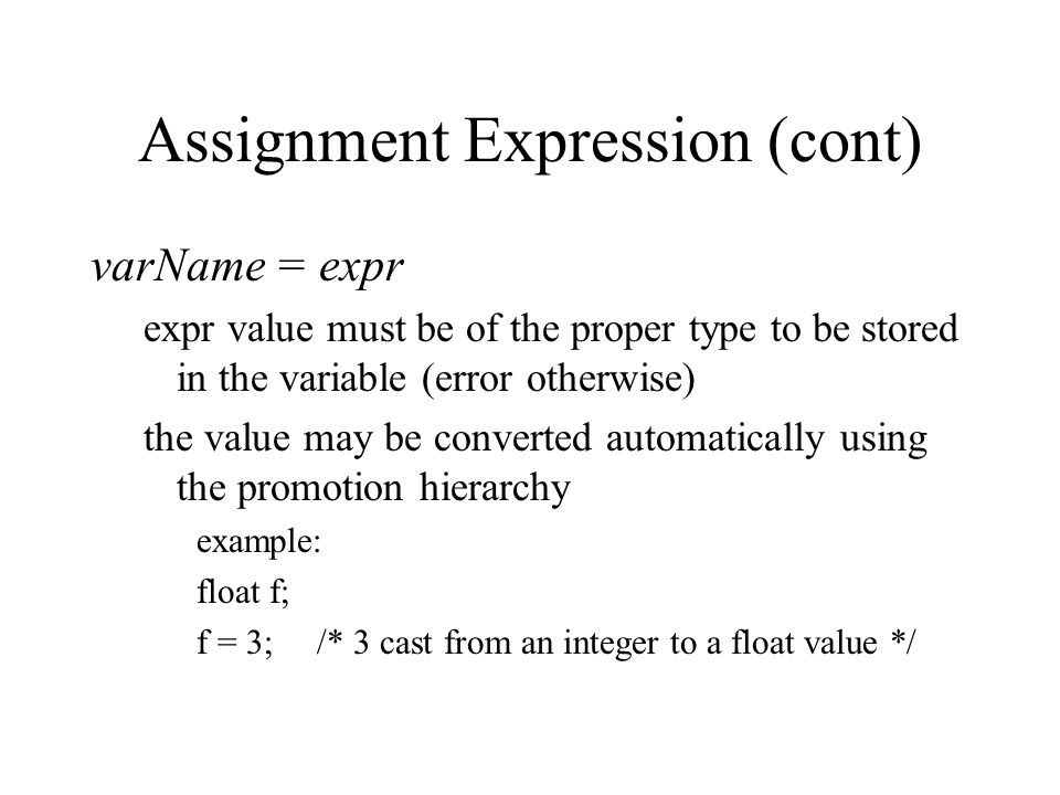 Assignment Expression (cont) varName = expr expr value must be of the proper type to be stored in the variable (error otherwise) the value may be converted automatically using the promotion hierarchy example: float f; f = 3; /* 3 cast from an integer to a float value */