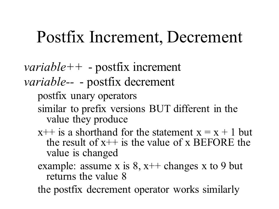 Postfix Increment, Decrement variable++ - postfix increment variable-- - postfix decrement postfix unary operators similar to prefix versions BUT different in the value they produce x++ is a shorthand for the statement x = x + 1 but the result of x++ is the value of x BEFORE the value is changed example: assume x is 8, x++ changes x to 9 but returns the value 8 the postfix decrement operator works similarly