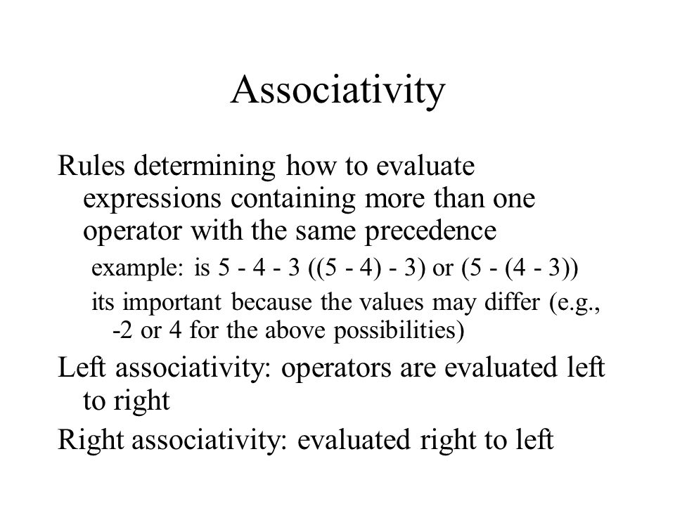 Associativity Rules determining how to evaluate expressions containing more than one operator with the same precedence example: is ((5 - 4) - 3) or (5 - (4 - 3)) its important because the values may differ (e.g., -2 or 4 for the above possibilities) Left associativity: operators are evaluated left to right Right associativity: evaluated right to left