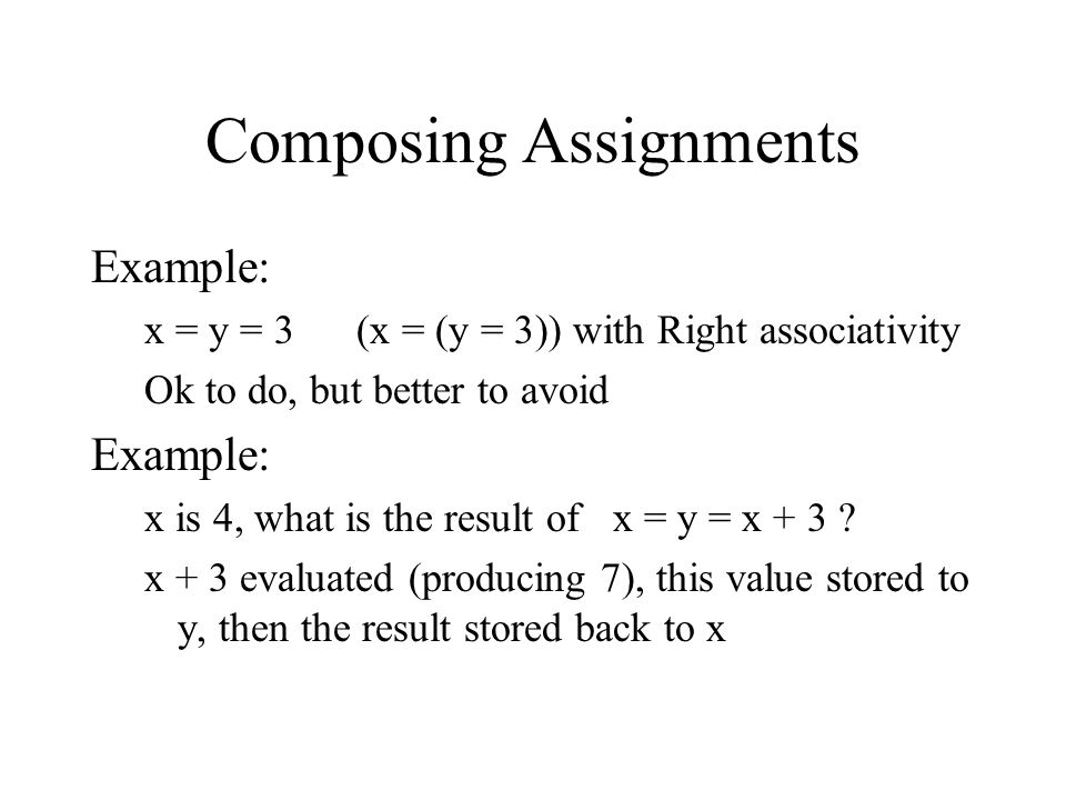 Composing Assignments Example: x = y = 3 (x = (y = 3)) with Right associativity Ok to do, but better to avoid Example: x is 4, what is the result of x = y = x + 3 .