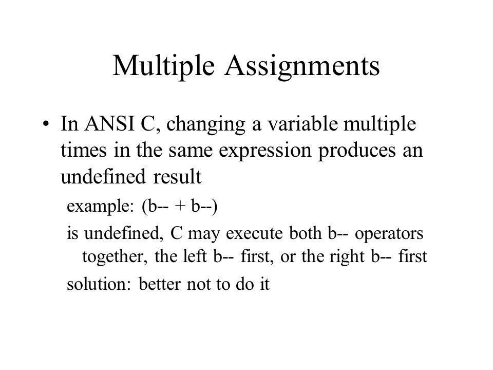 Multiple Assignments In ANSI C, changing a variable multiple times in the same expression produces an undefined result example: (b-- + b--) is undefined, C may execute both b-- operators together, the left b-- first, or the right b-- first solution: better not to do it