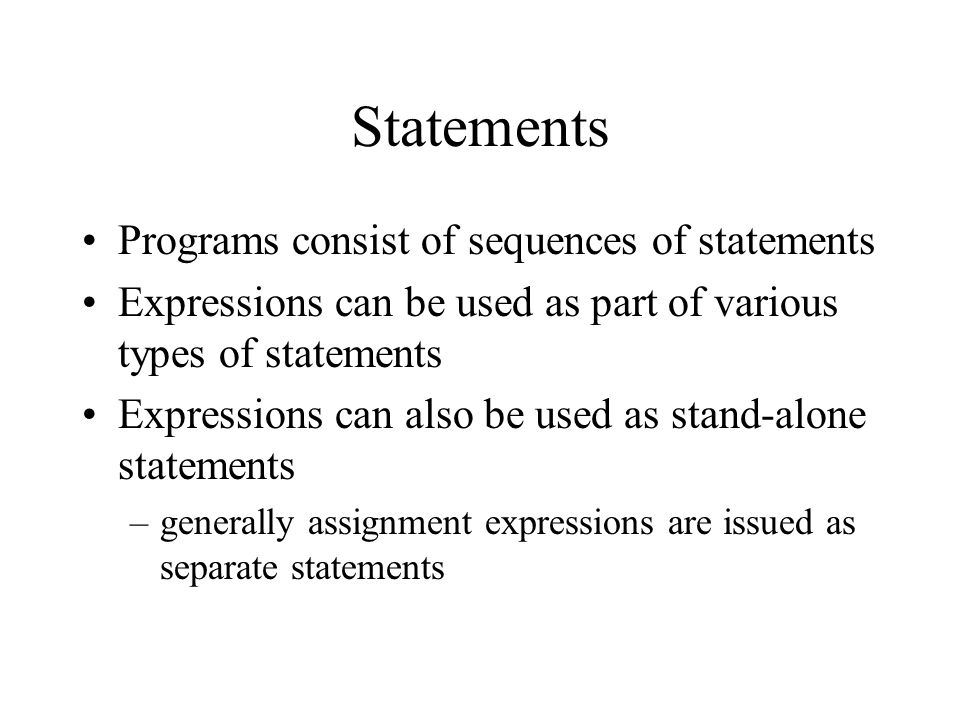 Statements Programs consist of sequences of statements Expressions can be used as part of various types of statements Expressions can also be used as stand-alone statements –generally assignment expressions are issued as separate statements