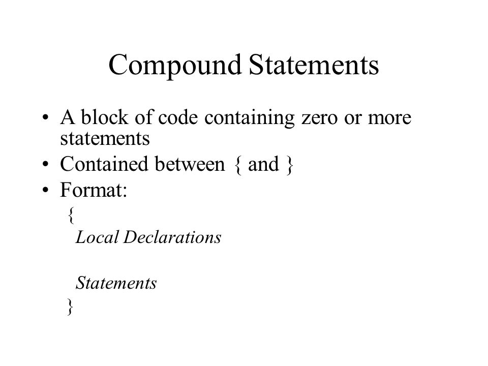 Compound Statements A block of code containing zero or more statements Contained between { and } Format: { Local Declarations Statements }
