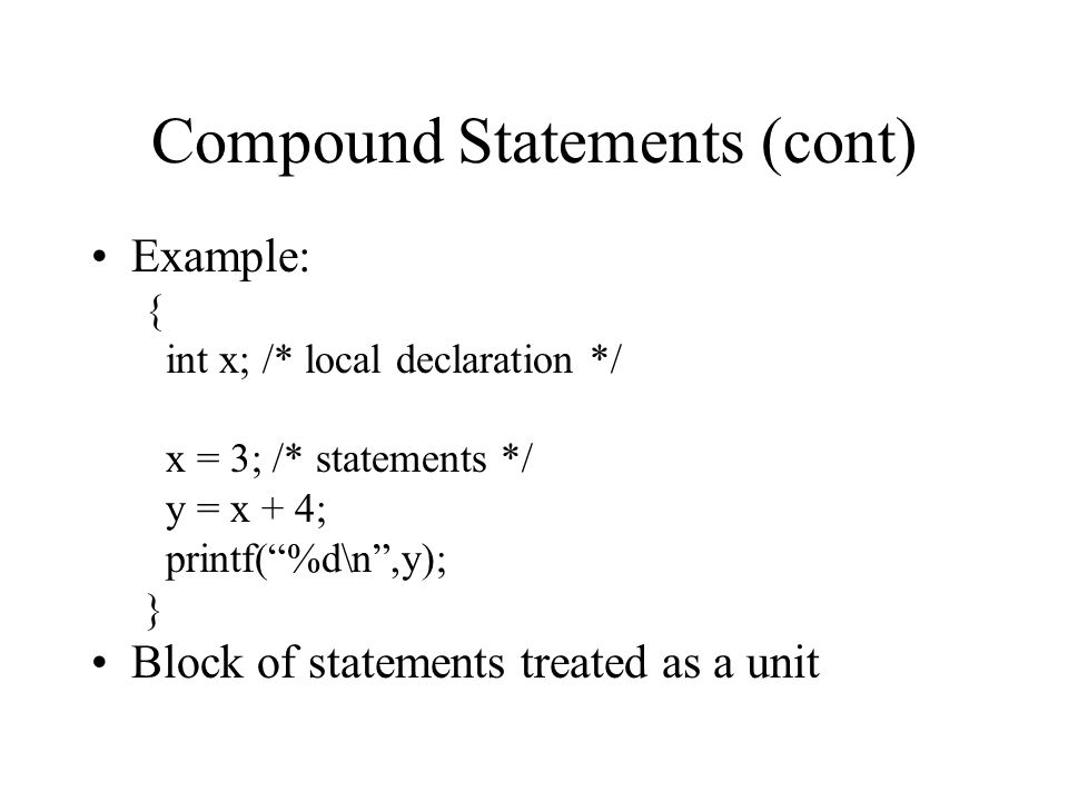 Compound Statements (cont) Example: { int x; /* local declaration */ x = 3; /* statements */ y = x + 4; printf( %d\n ,y); } Block of statements treated as a unit