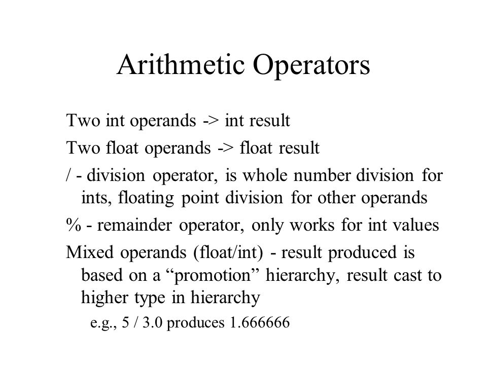 Arithmetic Operators Two int operands -> int result Two float operands -> float result / - division operator, is whole number division for ints, floating point division for other operands % - remainder operator, only works for int values Mixed operands (float/int) - result produced is based on a promotion hierarchy, result cast to higher type in hierarchy e.g., 5 / 3.0 produces