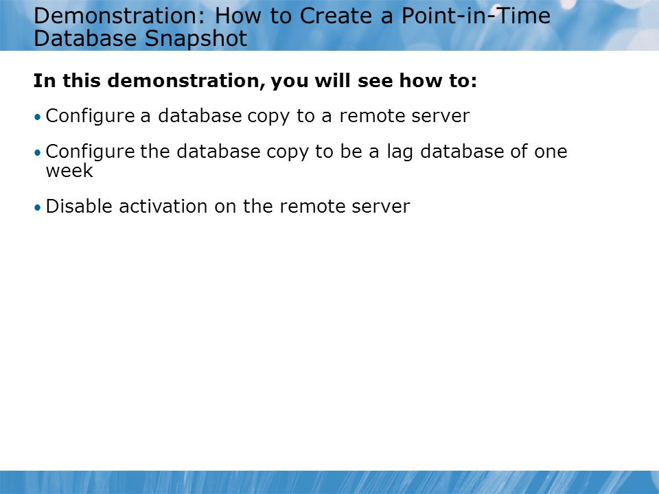Demonstration: How to Create a Point-in-Time Database Snapshot In this demonstration, you will see how to: Configure a database copy to a remote server Configure the database copy to be a lag database of one week Disable activation on the remote server