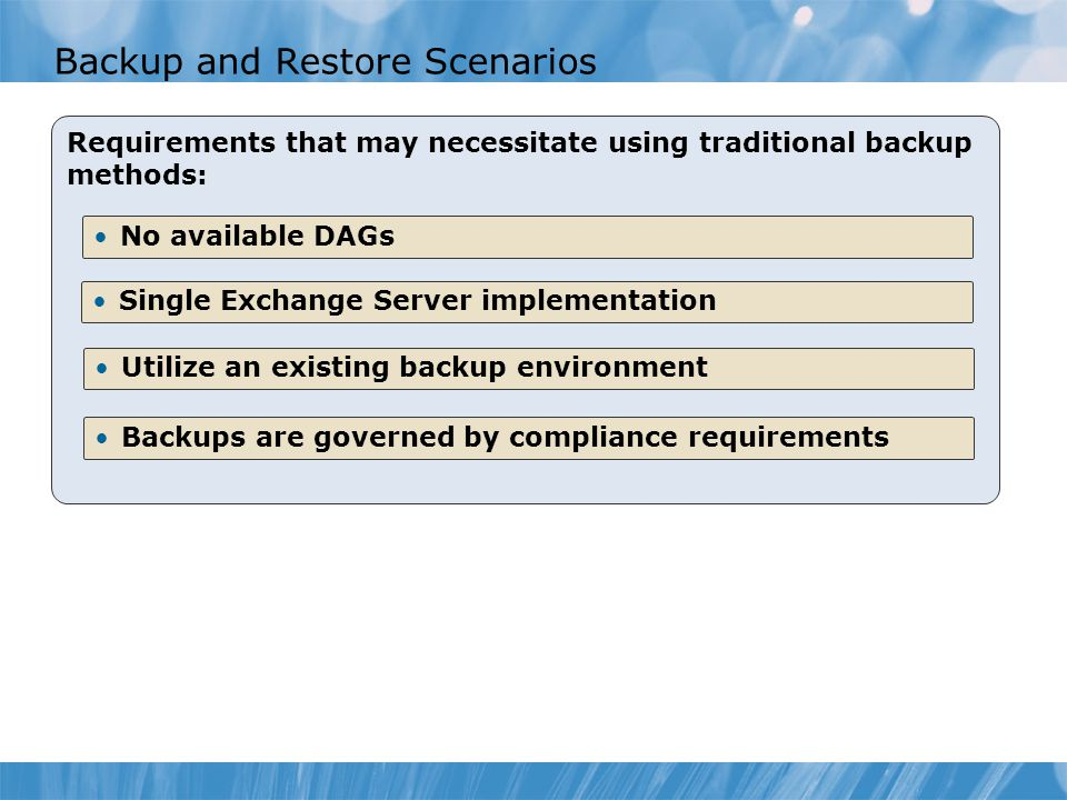 Backup and Restore Scenarios Requirements that may necessitate using traditional backup methods: No available DAGs Utilize an existing backup environment Single Exchange Server implementation Backups are governed by compliance requirements