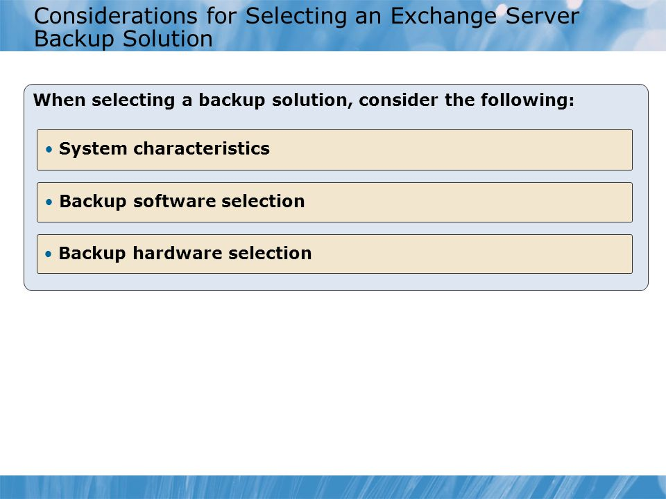 Considerations for Selecting an Exchange Server Backup Solution When selecting a backup solution, consider the following: Backup software selection System characteristics Backup hardware selection