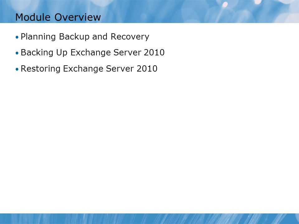 Module Overview Planning Backup and Recovery Backing Up Exchange Server 2010 Restoring Exchange Server 2010