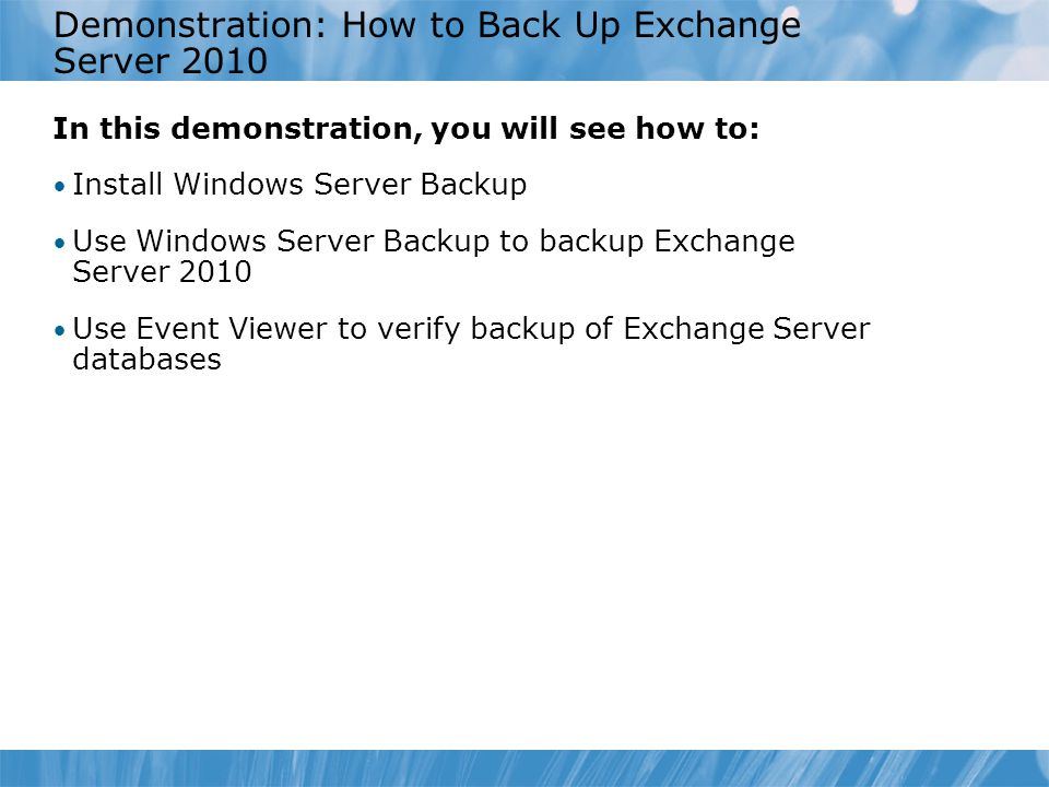 Demonstration: How to Back Up Exchange Server 2010 In this demonstration, you will see how to: Install Windows Server Backup Use Windows Server Backup to backup Exchange Server 2010 Use Event Viewer to verify backup of Exchange Server databases